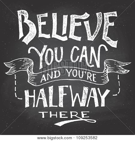 Believe you can and youre halfway there. Motivational hand-drawn lettering on blackboard background with chalk poster