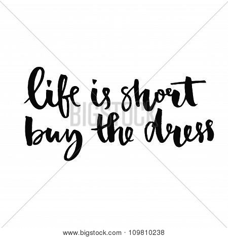 Life is short, buy the dress. Positive quote handwritten with black ink and brush, custom lettering