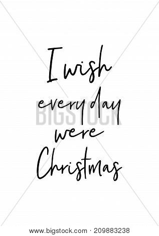 Christmas greeting card with brush calligraphy. Vector black with white background. I wish everyday were Christmas.