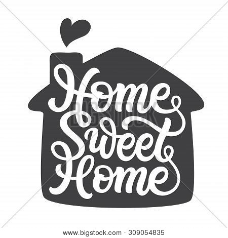 Home Sweet Home. Hand Lettering Quote With A Silhouette Of A House For Posters, Cards, Home Decor, H