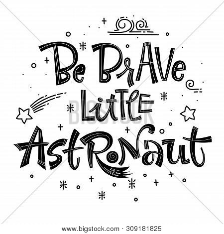 Be Brave Little Astronaut Quote. Simple Black Color Baby Shower Hand Drawn Lettering Logo Phrase. Ve