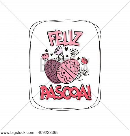 Portuguese Happy Easter Greeting Logo. Hand Drawn Festive Typography With Flowers For Cards And Bann