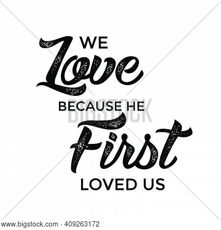 We Love Because He First Loved Us, Bible Verse, Religious Text For Print Or Use As Poster, Card, Fly