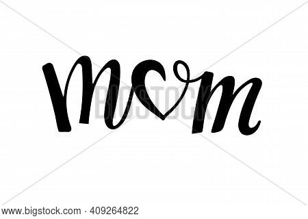 Mom Text. Handwritten Calligraphy Illustration. Black Vector Text With Heart. Minimalistic Mothers D