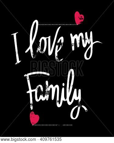 I Love My Family In A Modern Grunge Text  With A Little Red Hearts.  Makes Great Gifts For Any Famil