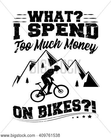 What? I Spend Too Much Money On Bikes Quote Graphic With A Mountain Biker With Mountains In This Typ