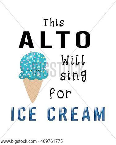 This Alto Will Sing For Ice Cream Graphic With An Ice Cream Cone For Alto Singers On A White Backgro