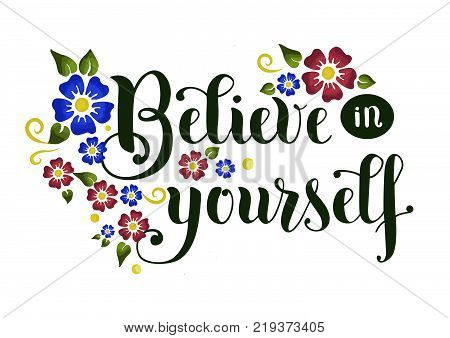 Handwritten lettering of motivational phrase Believe in yourself in black on white background decorated with blue and red flowers for poster, decoration, sticker, postcard