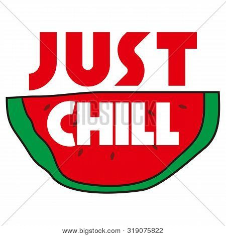 Just Chill Slogan Handwritten With Cursive Calligraphic Font On Watermelon Slice. Creative Summer Co