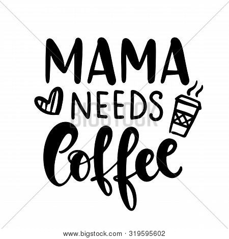 Mama Needs Coffee T Shirt Design, Funny Hand Lettering Quote, Moms Life, Motherhood Poster, Modern B