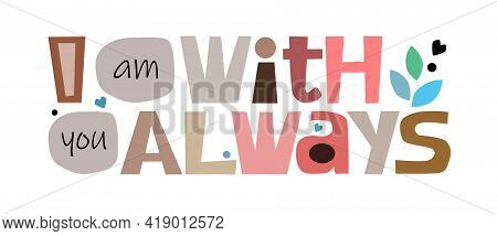 I Am With You Always Colourful Letters. Confidence  Love Boosting Words, Phrase For Personal Growth.