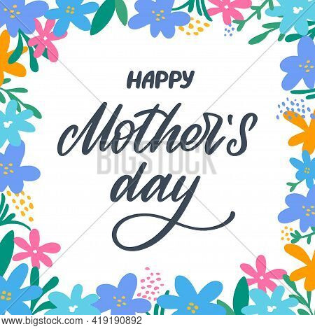 Happy Mothers Day Greeting Card With Flowers Background. Lettering With Flowers Frame. Hand-made Let