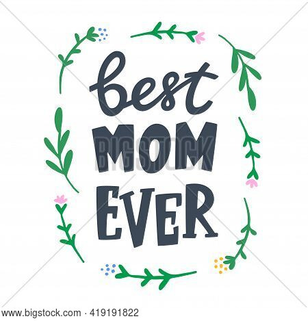 Mothers Day Greeting Card With Flowers. Best Mom Ever Lettering Sign For Greeting Card, Print, Poste