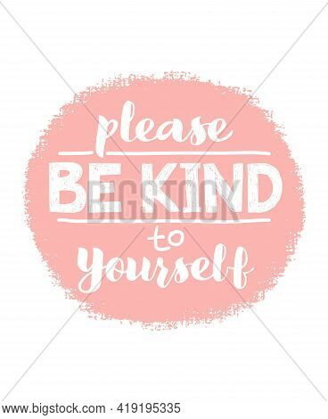 Please Be Kind To Yourself - Vector Lettering, Motivational Phrase, Positive Emotions. Slogan, Phras
