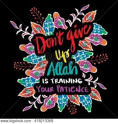 Don't Give Up Allah Is Training Your Patience. Islamic Quote.