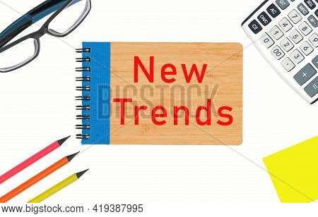 New Trends Text Written On A Notepad. New Business Trends. Latest And Latest Trends. Evaluation Meth