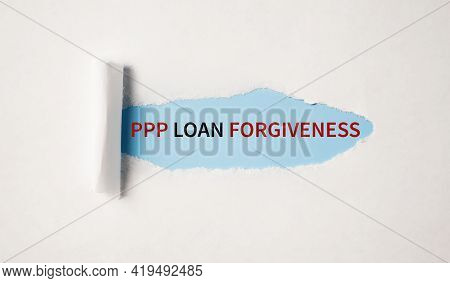 Paycheck Protection Program Ppp Loan Forgiveness Written Behind Torn Paper. Financial Concept.
