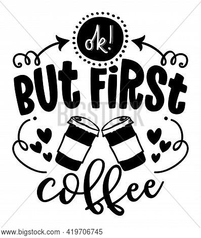 Ok, But First Coffee - Lovely Concept With Take Away Coffee Cups And Hearts. Good For T-shirts, Text