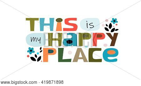 This Is My Happy Place, Affirmation Inspiring Quote Colourful Vector Letters. Self Help Phrase. Life