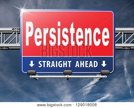 Persistence will pay off! Never stop or quit! Keep on trying, try again until you succeed determination, never give up and hope for success, road sign billboard.