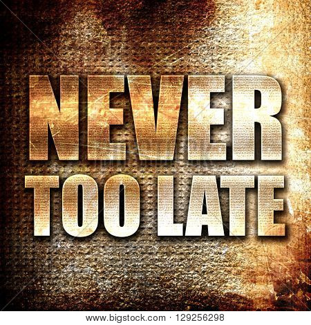 never too late, rust writing on a grunge background