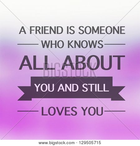 Motivational Quote on color background - A friend is someone who knows all about you and still loves you