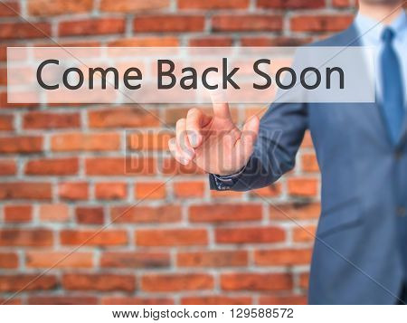 Come Back Soon - Businessman Hand Pressing Button On Touch Screen Interface.