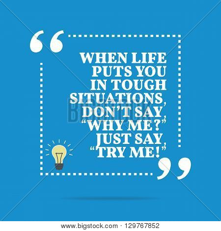 Inspirational Motivational Quote. When Life Puts You In Tough Situations, Don't Say,