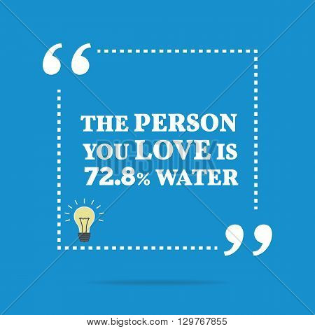 Funny Quote. The Person You Love Is 72.8% Water.