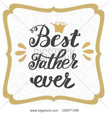 Best father ever. Happy father's day greeting inscription hand lettering