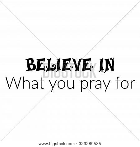 Believe In, What You Pray For, Christian Faith, Typography For Print Or Use As Poster, Card, Flyer O