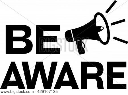 Be Aware Black On White Pictogram. Loudspeaker With Words Be Aware. Speaker, Megaphone Sign With War