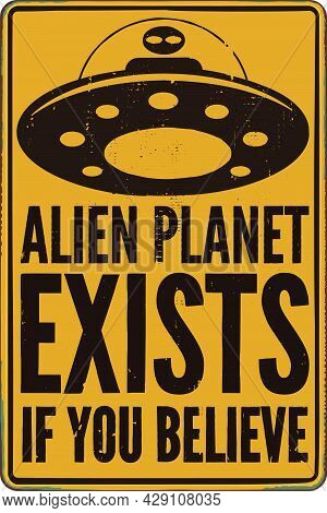 Alien Planet Exists If You Believe Sign. Vintage Yellow Sign With Distressed Texture And Words Alien