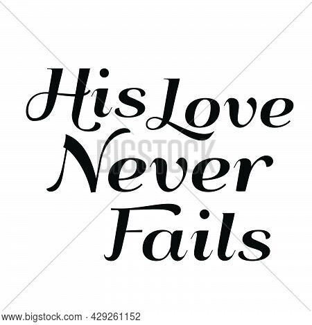His Love Never Fails, Bible Quote, Inspirational And Motivational Quote, Bible Phrases, Bible Callig