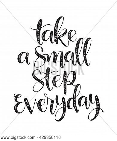 Take A Small Step Everyday - Hand Lettering Inscription, Motivation And Inspiration Positive Quote T