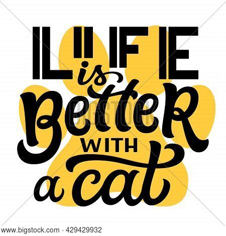 Life Is Better With A Cat. Hand Lettering Quote With A Paw Print Isolated On White Background. Vecto
