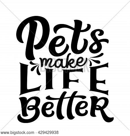 Pets Make Life Better. Hand Lettering Funny Quote Isolated On White Background. Vector Typography Fo