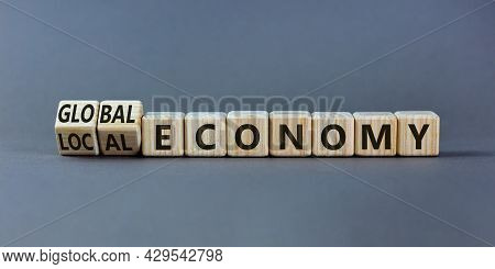 Local Or Global Economy Symbol. Turned Wooden Cubes And Changed Words 'local Economy' To 'global Eco