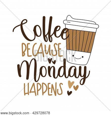 Coffee Because Monday Happens - Motivational Slogan With Cute Coffee Cup.