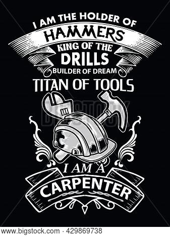 Carpenter Quote And Saying Design For T-shirt. I Am The Holder Of Hammers King Of The Drills Builder