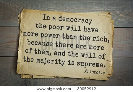 Ancient greek philosopher Aristotle quote.  In a democracy the poor will have more power than the rich, because there are more of them, and the will of the majority is supreme.