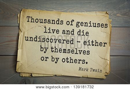 American writer Mark Twain (1835-1910) quote. Thousands of geniuses live and die undiscovered - either by themselves or by others.