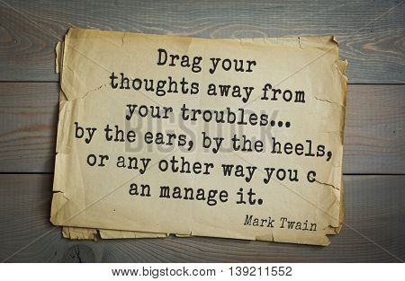 American writer Mark Twain (1835-1910) quote.  Drag your thoughts away from your troubles... by the ears, by the heels, or any other way you can manage it.