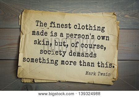 American writer Mark Twain (1835-1910) quote. The finest clothing made is a person's own skin, but, of course, society demands something more than this.