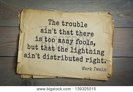 American writer Mark Twain (1835-1910) quote.  The trouble ain't that there is too many fools, but that the lightning ain't distributed right.