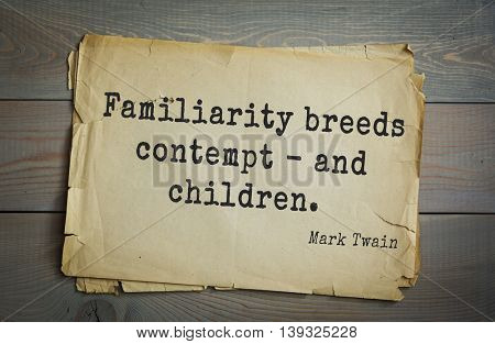 American writer Mark Twain (1835-1910) quote. Familiarity breeds contempt - and children.