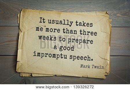 American writer Mark Twain (1835-1910) quote. It usually takes me more than three weeks to prepare a good impromptu speech.