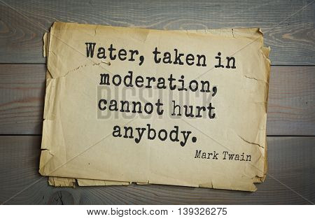 American writer Mark Twain (1835-1910) quote. Water, taken in moderation, cannot hurt anybody.