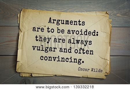 English philosopher, writer, poet Oscar Wilde (1854-1900) quote.  Arguments are to be avoided: they are always vulgar and often convincing.