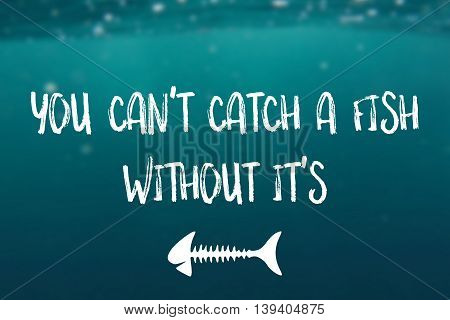 You can't catch a fish without it's bones